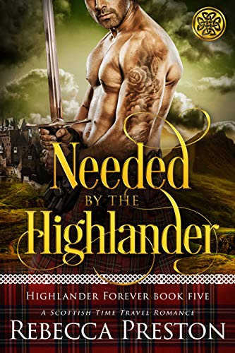 Needed By The Highlander: A Scottish Time Travel Romance (Highlander Forever Book 5 Rebecca Preston