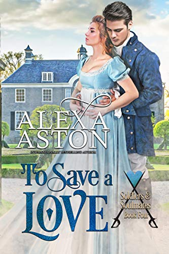 To Save a Love (Soldiers and Soulmates Book 4) Alexa Aston