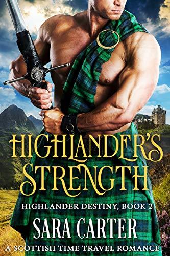 Highlander's Strength: A Scottish Time Travel Romance (Highlander Destiny Book 2) Sara Carter