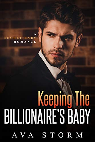 Keeping the Billionaire's Baby: A Secret Baby Romance (Alpha Bosses Book 2) Ava Storm