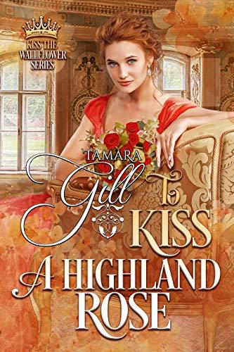 To Kiss a Highland Rose (Kiss the Wallflower Book 6) Tamara Gill