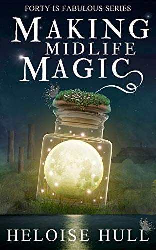 Making Midlife Magic: A Paranormal Women's Fiction Novel (Forty Is Fabulous Book 1) Heloise Hull
