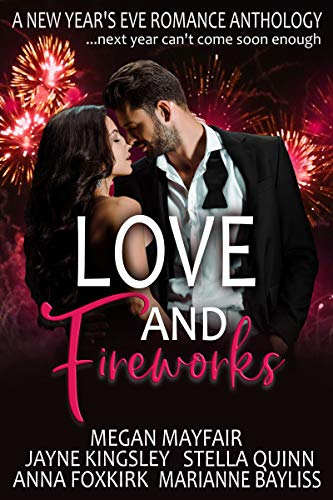 Love and Fireworks: A New Year's Eve Romance Anthology: ... because next year can't come soon enough Stella Quinn , Megan Mayfair , et al.