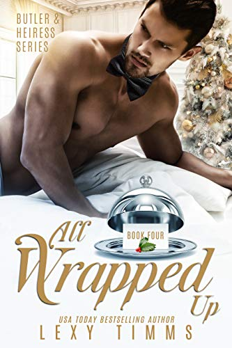 All Wrapped Up (Butler & Heiress Series Book 4) Lexy Timms