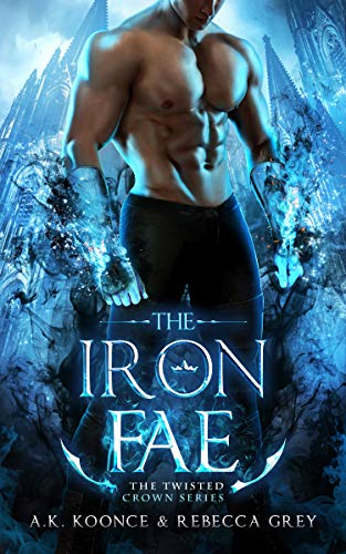 The Iron Fae: A Sexy Paranormal Romance Fae Series (The Twisted Crown Book 2) A.K. Koonce and Rebecca Grey