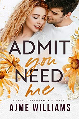 Admit You Need Me: A Secret Pregnancy Romance (Irresistible Billionaires Book 4) Ajme Williams