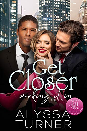 Get Closer: MMF Ménage Romance (Working It In Book 1) Alyssa Turner