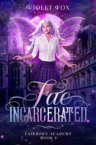 Fae Incarcerated : Vampire Shifter Fae Romance (Fairborn Academy Book 1) Violet Fox