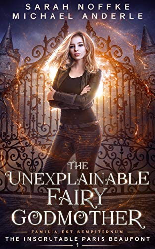 The Unexplainable Fairy Godmother (The Inscrutable Paris Beaufont Book 1) Sarah Noffke and Michael Anderle