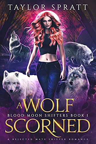 A Wolf Scorned : A Rejected Mate Shifter Romance (Blood Moon Shifters Book 1) Taylor Spratt
