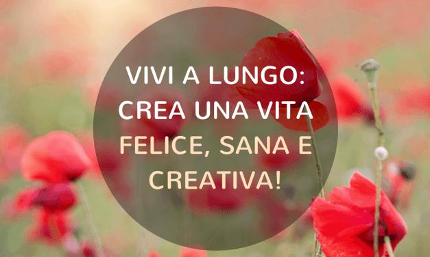 Vivi a lungo: crea una vita felice, sana e creativa!