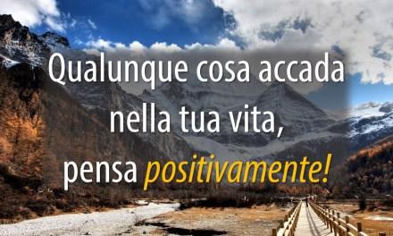 Qualunque cosa accada nella tua vita, pensa positivamente!
