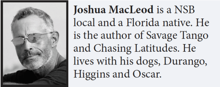 Joshua MacLeod is a NSB local and a Florida native. He is the author of Savage Tango and Chasing Latitudes. He lives with his dogs, Durango, Higgins and Oscar.