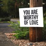 "Sign that says ""You are worthy of love"""