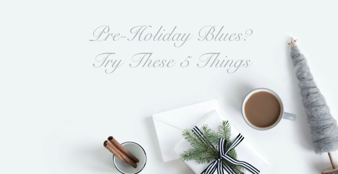 Pre-Holiday Blues? Try These 5 Things