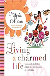 Living a Charmed Life: Your Guide to Finding Magic in Every Moment of Every Day by Victoria Moran