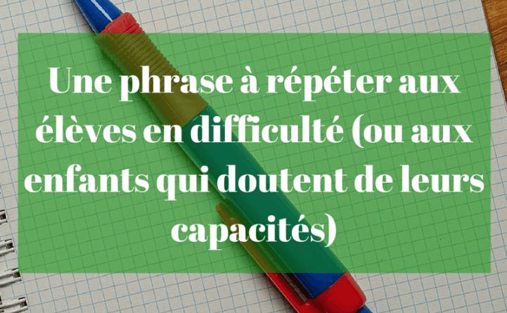 Une phrase à répéter aux élèves en difficulté (ou aux enfants qui doutent de leurs capacités)