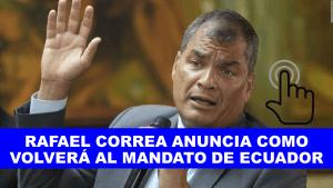 RAFAEL CORREA ANUNCIA COMO VOLVERÁ AL MANDATO