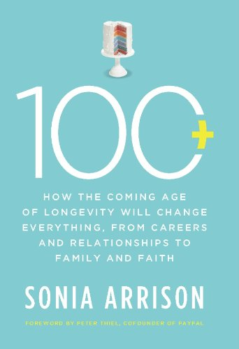 100 Plus: How the Coming Age of Longevity Will Change Everything, From Careers and Relationships to Family and