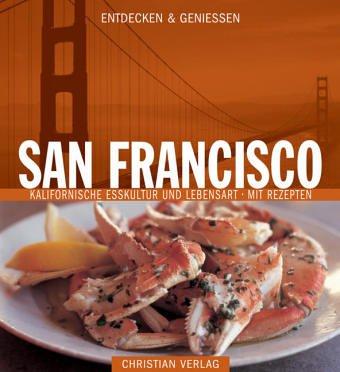 Entdecken & Genießen San Francisco: Kalifornische Esskultur und Lebensart - Mit Rezepten