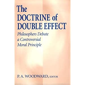 """doctrine of double effect """"but the doctrine of double effect has always seemed to me to be one of those things which is deeply counterintuitive to common sense, for reasons illustrated in velleman's email, and is a case where philosophers ignore that unease that common sense suggests at their peril""""."""