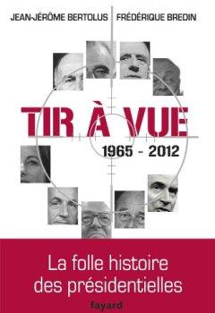 Livres Couvertures de Tir à vue, 1965-2012 : La folle histoire des présidentielles