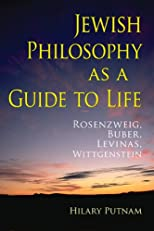Jewish Philosophy as a Guide to Life: Rosenzweig, Buber, Levinas, Wittgenstein (The Helen and Martin Schwartz Lectures in Jewish Studies)