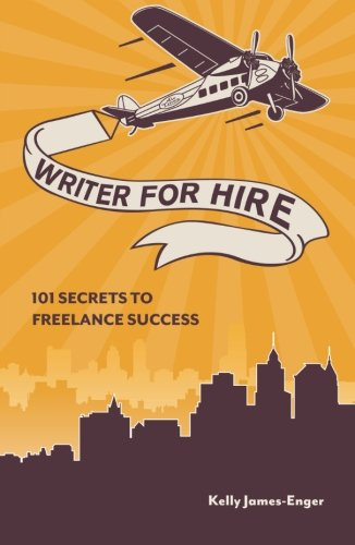 Writer for Hire: 101 Secrets to Freelance Success by Kelly James-Enger