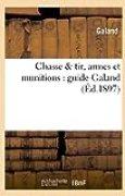 Chasse & tir, armes et munitions : guide Galand