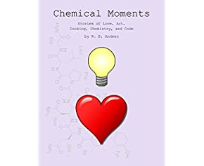 Chemical Moments: Stories of Love, Art, Cooking, Chemistry, and Code