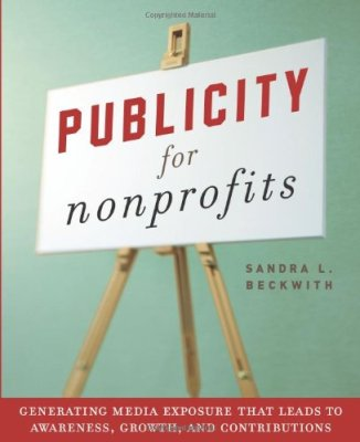 Publicity for Nonprofits: Generating Media Exposure That Leads to Awareness, Growth, and Contributions by Sandra L. Beckwith