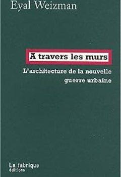 Livres Couvertures de A Travers Les Murs : L'architecture De La Nouvelle Guerre Urbaine