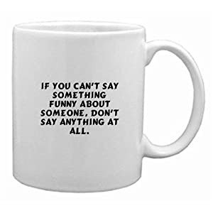 If you can't say something funny about someone, don't say anything at all. Mug