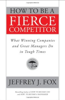 How to Be a Fierce Competitor: What Winning Companies and Great Managers Do in Tough Times, Jeffrey J. Fox