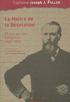 Livres Couvertures de Le Maître De La Désolation : 35 Ans Aux îles Kerguelen (1860 1895)