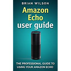Amazon Echo User Guide: The Professional Guide To Using Your Amzon Echo (User Manual)