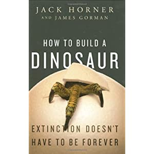 How to Build a Dinosaur: Extinction Doesn't Have to Be Forever by Jack Horner and James Gorman