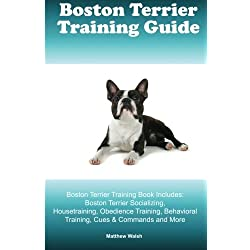 Boston Terrier Training Guide. Boston Terrier Training Book Includes: Boston Terrier Socializing, Housetraining, Obedience Training, Behavioral Training, Cues & Commands and More