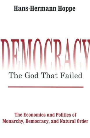 Democracy: The God that Failed: The Economics and Politics of Monarchy, Democracy, and Natural Order
