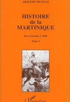Histoire De La Martinique, Tome 1. Des Arawaks à 1848