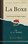 La Boxe: Traité Français Des Règles Anglaises (Classic Reprint)