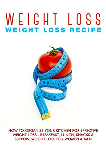 Weight Loss: Weight Loss Recipes: How To Organize Your Kitchen For Effective Weight Loss - Breakfast, Lunch, Snacks & Suppers: Weight Loss For Women & ... Loss Books & Weight Loss For Women Book 4)
