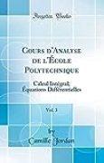 Cours d'Analyse de l'École Polytechnique, Vol. 3: Calcul Intégral; Équations Différentielles (Classic Reprint)