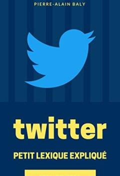 Livres Couvertures de Twitter : Petit Lexique Expliqué: Comprendre Twitter à travers ses chiffres, son histoire et son jargon
