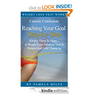 Calorie Confusion® Reaching Your Goal Step-by-Step...Finally A Weight Loss Solution That Is Simple And Life Changing