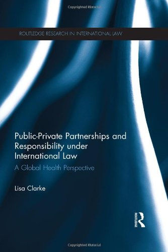 Public-Private Partnerships and Responsibility under International Law: A Global Health Perspective (Routledge Research in International Law)