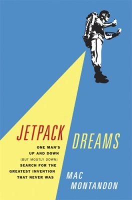 Jetpack Dreams: One Man's Up and Down (But Mostly Down) Search for the Greatest Invention That Never Was by Mac Montandon