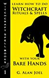 Learn How to Do Witchcraft Rituals and Spells with Your Bare Hands (Witchcraft Spell Books)