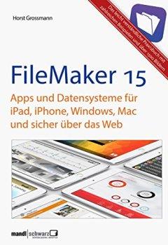 Buchdeckel von FileMaker Pro 15 Praxis - Datenbanken & Apps für iPad, iPhone, Windows, Mac und Web: leicht verständliche Grundlagen / komplett aktualisierte und erweiterte Auflage