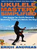 Ukulele Mastery Simplified: How Anyone Can Quickly Become a Strumming, Chords and Melodic Uke Ninja